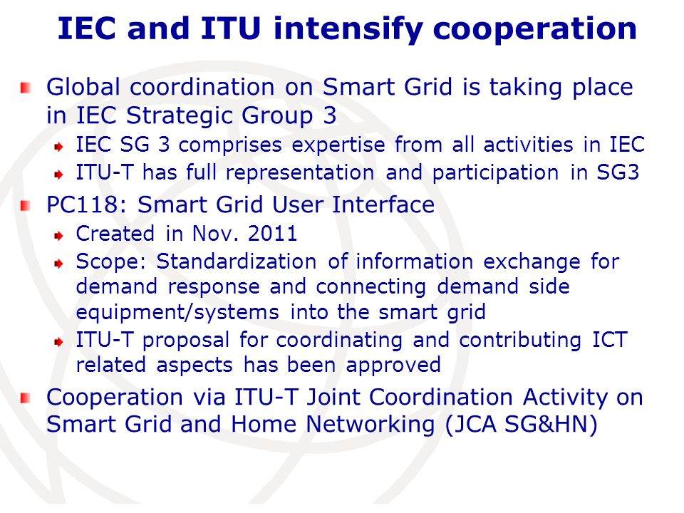 Global coordination on Smart Grid is taking place in IEC Strategic Group 3 IEC SG 3 comprises expertise from all activities in IEC ITU-T has full repr