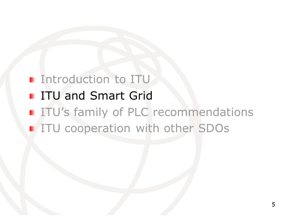 Introduction to ITU ITU and Smart Grid ITUs family of PLC recommendations ITU cooperation with other SDOs 5