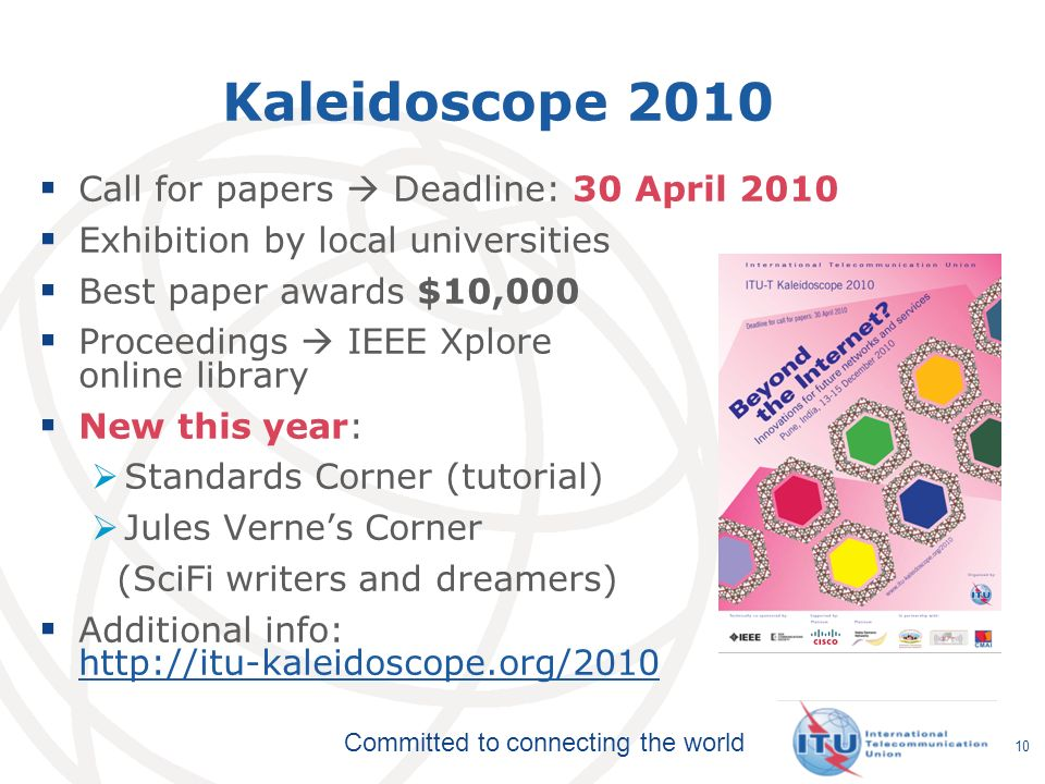 Committed to connecting the world Kaleidoscope 2010 Call for papers Deadline: 30 April 2010 Exhibition by local universities Best paper awards $10,000 Proceedings IEEE Xplore online library New this year: Standards Corner (tutorial) Jules Vernes Corner (SciFi writers and dreamers) Additional info: