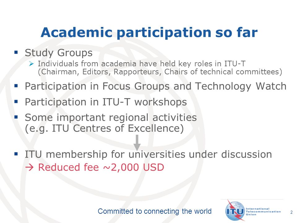 Committed to connecting the world Academic participation so far Study Groups Individuals from academia have held key roles in ITU-T (Chairman, Editors