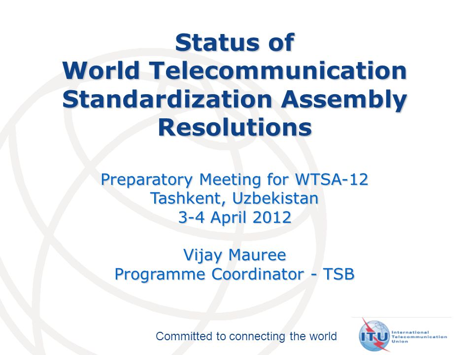 Committed to connecting the world Status of World Telecommunication Standardization Assembly Resolutions Preparatory Meeting for WTSA-12 Tashkent, Uzbekistan 3-4 April 2012 Vijay Mauree Programme Coordinator - TSB