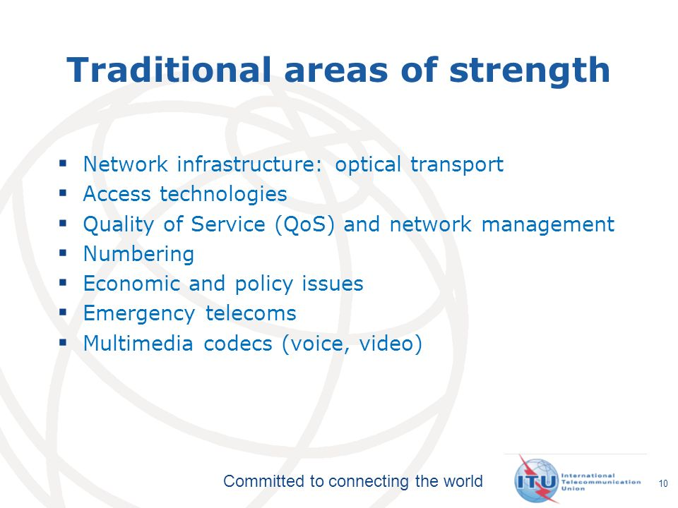 Committed to connecting the world Traditional areas of strength Network infrastructure: optical transport Access technologies Quality of Service (QoS) and network management Numbering Economic and policy issues Emergency telecoms Multimedia codecs (voice, video) 10