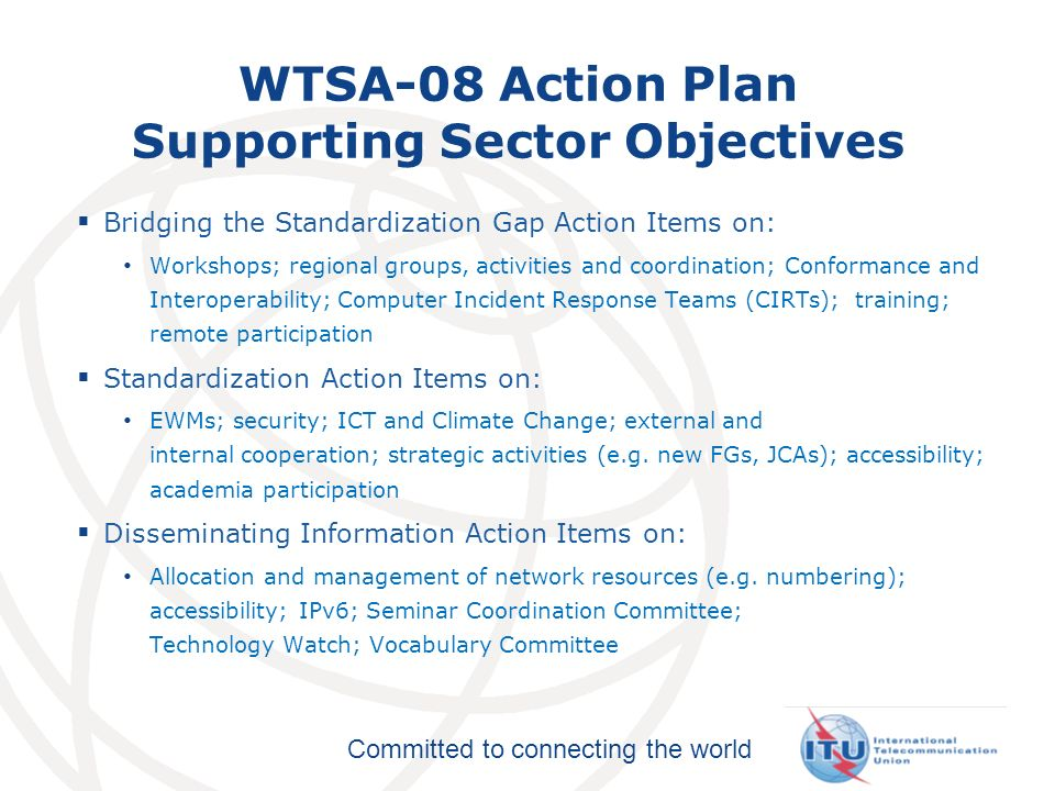 Committed to connecting the world WTSA-08 Action Plan Supporting Sector Objectives Bridging the Standardization Gap Action Items on: Workshops; regional groups, activities and coordination; Conformance and Interoperability; Computer Incident Response Teams (CIRTs); training; remote participation Standardization Action Items on: EWMs; security; ICT and Climate Change; external and internal cooperation; strategic activities (e.g.