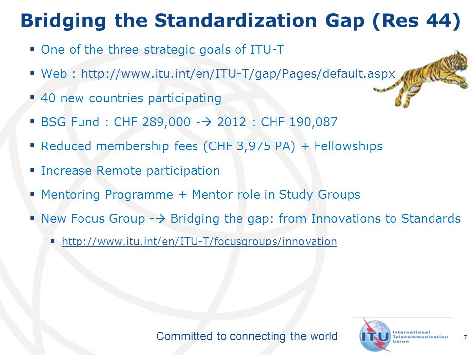 Committed to connecting the world Bridging the Standardization Gap (Res 44) One of the three strategic goals of ITU-T Web : http://www.itu.int/en/ITU-T/gap/Pages/default.aspxhttp://www.itu.int/en/ITU-T/gap/Pages/default.aspx 40 new countries participating BSG Fund : CHF 289,000 - 2012 : CHF 190,087 Reduced membership fees (CHF 3,975 PA) + Fellowships Increase Remote participation Mentoring Programme + Mentor role in Study Groups New Focus Group - Bridging the gap: from Innovations to Standards http://www.itu.int/en/ITU-T/focusgroups/innovation 7