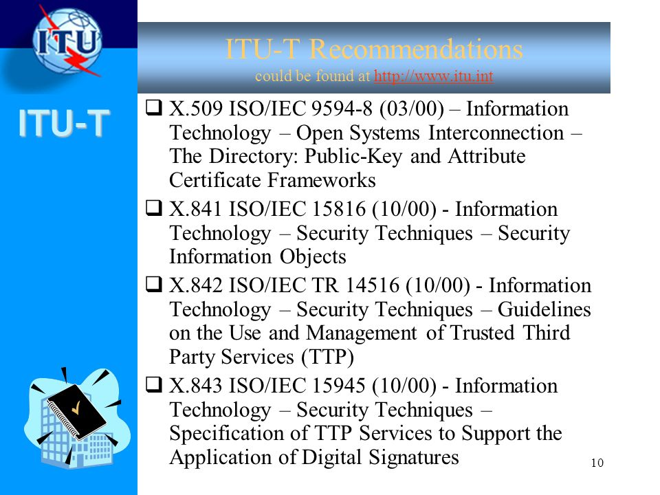 ITU-T 10 ITU-T Recommendations could be found at http://www.itu.int X.509 ISO/IEC 9594-8 (03/00) – Information Technology – Open Systems Interconnecti