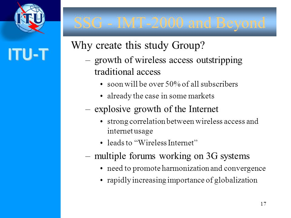 ITU-T 17 SSG - IMT-2000 and Beyond Why create this study Group? –growth of wireless access outstripping traditional access soon will be over 50% of al