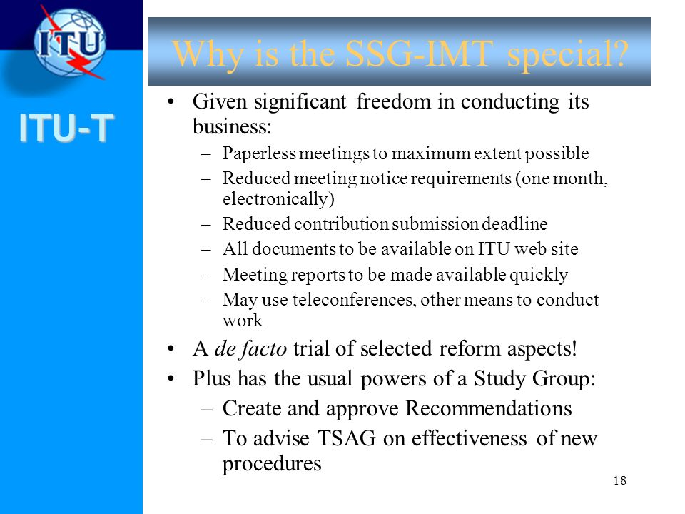 ITU-T 18 Why is the SSG-IMT special? Given significant freedom in conducting its business: –Paperless meetings to maximum extent possible –Reduced mee
