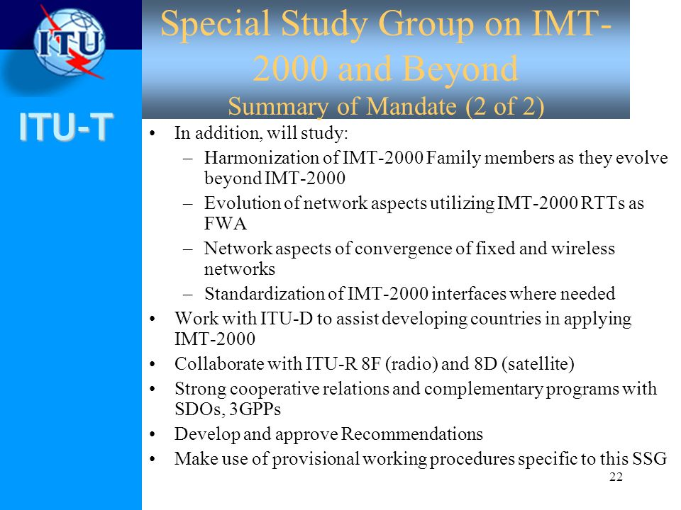 ITU-T 22 Special Study Group on IMT- 2000 and Beyond Summary of Mandate (2 of 2) In addition, will study: –Harmonization of IMT-2000 Family members as