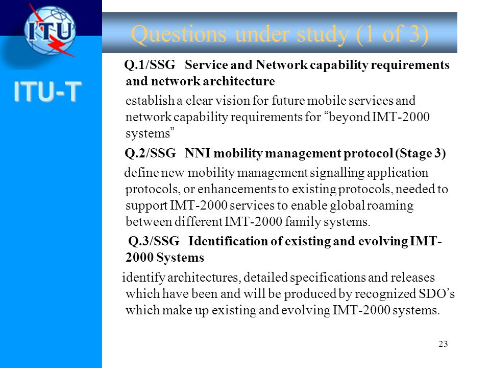 ITU-T 23 Questions under study (1 of 3) Q.1/SSG Service and Network capability requirements and network architecture establish a clear vision for futu