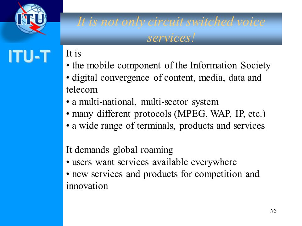 ITU-T 32 It is not only circuit switched voice services! It is the mobile component of the Information Society digital convergence of content, media,