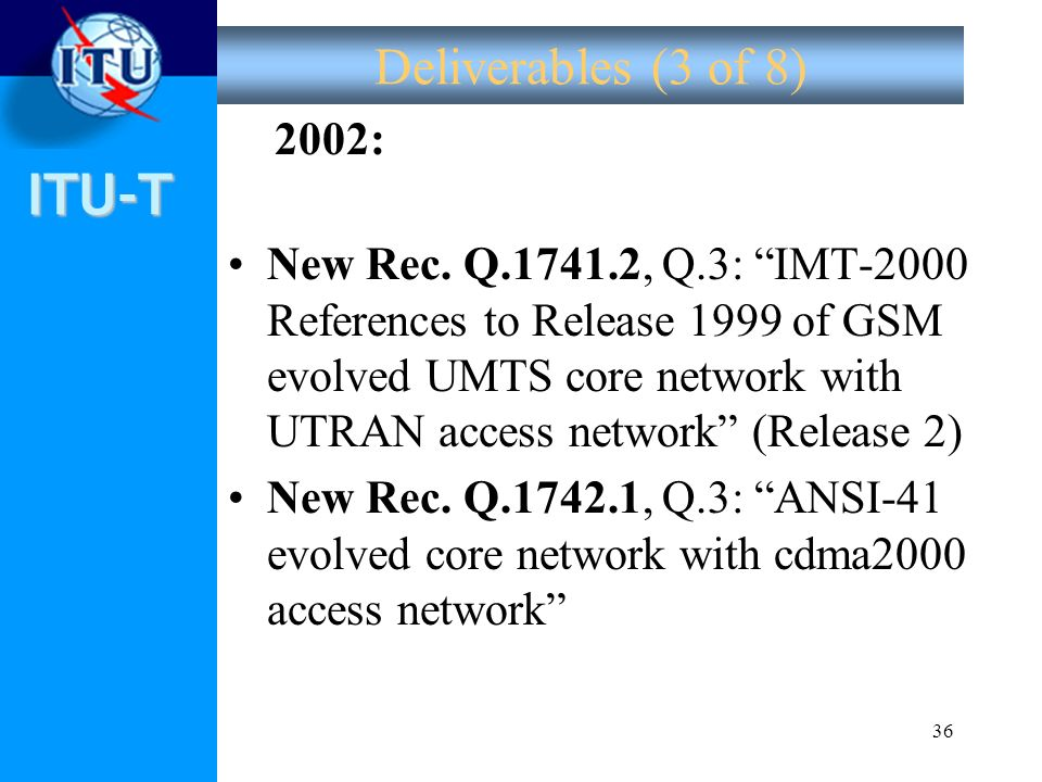 ITU-T 36 Deliverables (3 of 8) 2002: New Rec. Q.1741.2, Q.3: IMT-2000 References to Release 1999 of GSM evolved UMTS core network with UTRAN access ne