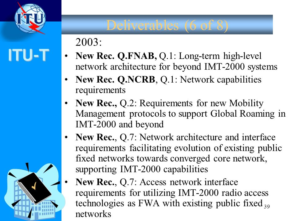 ITU-T 39 Deliverables (6 of 8) 2003: New Rec. Q.FNAB, Q.1: Long-term high-level network architecture for beyond IMT-2000 systems New Rec. Q.NCRB, Q.1: