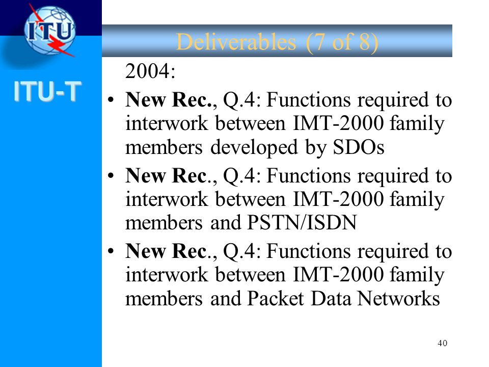 ITU-T 40 Deliverables (7 of 8) 2004: New Rec., Q.4: Functions required to interwork between IMT-2000 family members developed by SDOs New Rec., Q.4: F