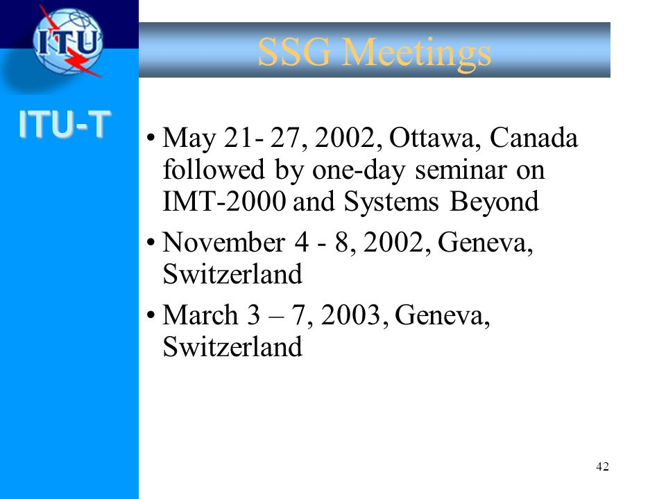 ITU-T 42 SSG Meetings May 21- 27, 2002, Ottawa, Canada followed by one-day seminar on IMT-2000 and Systems Beyond November 4 - 8, 2002, Geneva, Switze