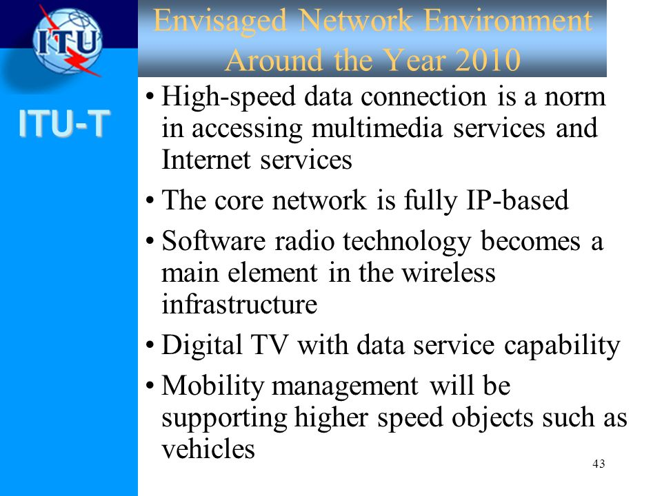 ITU-T 43 Envisaged Network Environment Around the Year 2010 High-speed data connection is a norm in accessing multimedia services and Internet service