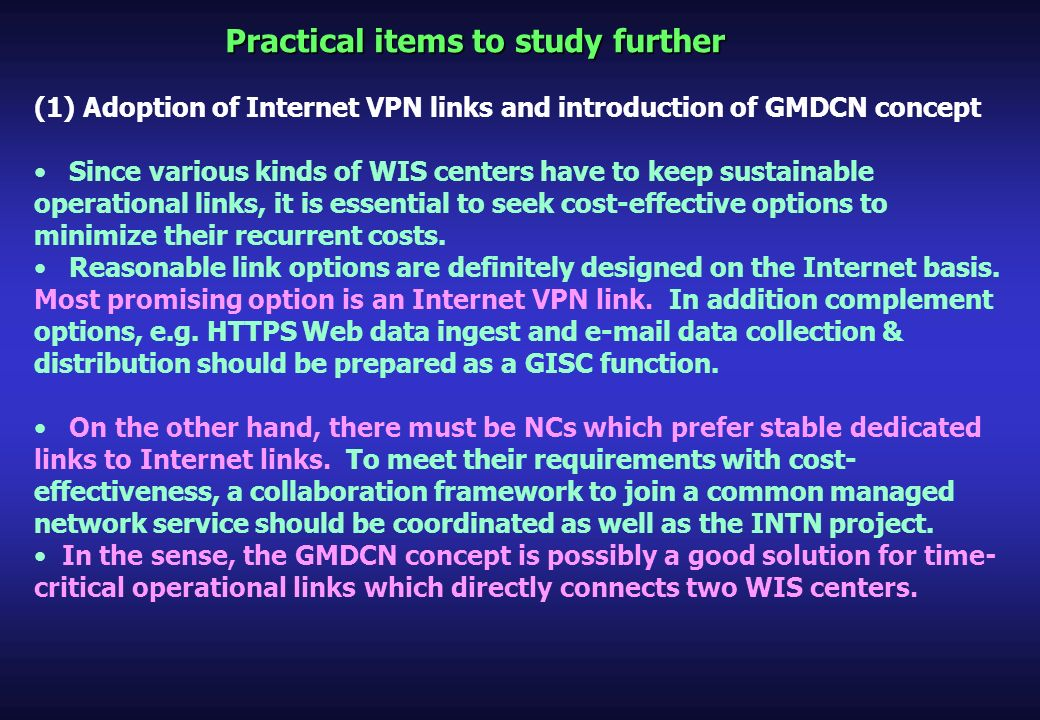 Practical items to study further (1) Adoption of Internet VPN links and introduction of GMDCN concept Since various kinds of WIS centers have to keep