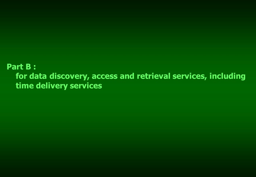 Part B : for data discovery, access and retrieval services, including time delivery services