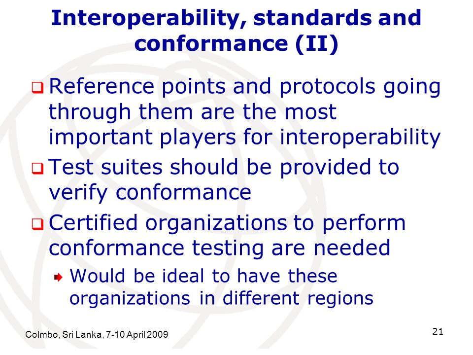 Interoperability, standards and conformance (II) Reference points and protocols going through them are the most important players for interoperability Test suites should be provided to verify conformance Certified organizations to perform conformance testing are needed Would be ideal to have these organizations in different regions Colmbo, Sri Lanka, 7-10 April 2009 21