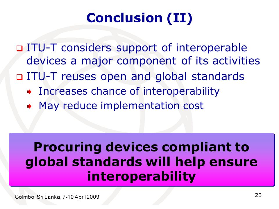 Conclusion (II) ITU-T considers support of interoperable devices a major component of its activities ITU-T reuses open and global standards Increases chance of interoperability May reduce implementation cost Colmbo, Sri Lanka, 7-10 April 2009 23 Procuring devices compliant to global standards will help ensure interoperability Procuring devices compliant to global standards will help ensure interoperability