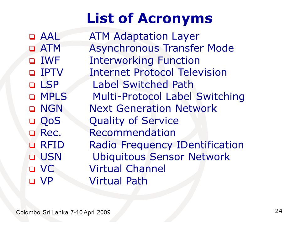 List of Acronyms Colombo, Sri Lanka, 7-10 April 2009 24 AALATM Adaptation Layer ATMAsynchronous Transfer Mode IWFInterworking Function IPTVInternet Protocol Television LSP Label Switched Path MPLS Multi-Protocol Label Switching NGNNext Generation Network QoSQuality of Service Rec.Recommendation RFIDRadio Frequency IDentification USN Ubiquitous Sensor Network VCVirtual Channel VPVirtual Path