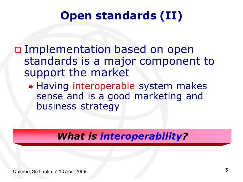 Open standards (II) Implementation based on open standards is a major component to support the market Having interoperable system makes sense and is a good marketing and business strategy Colmbo, Sri Lanka, 7-10 April 2009 5 What is interoperability