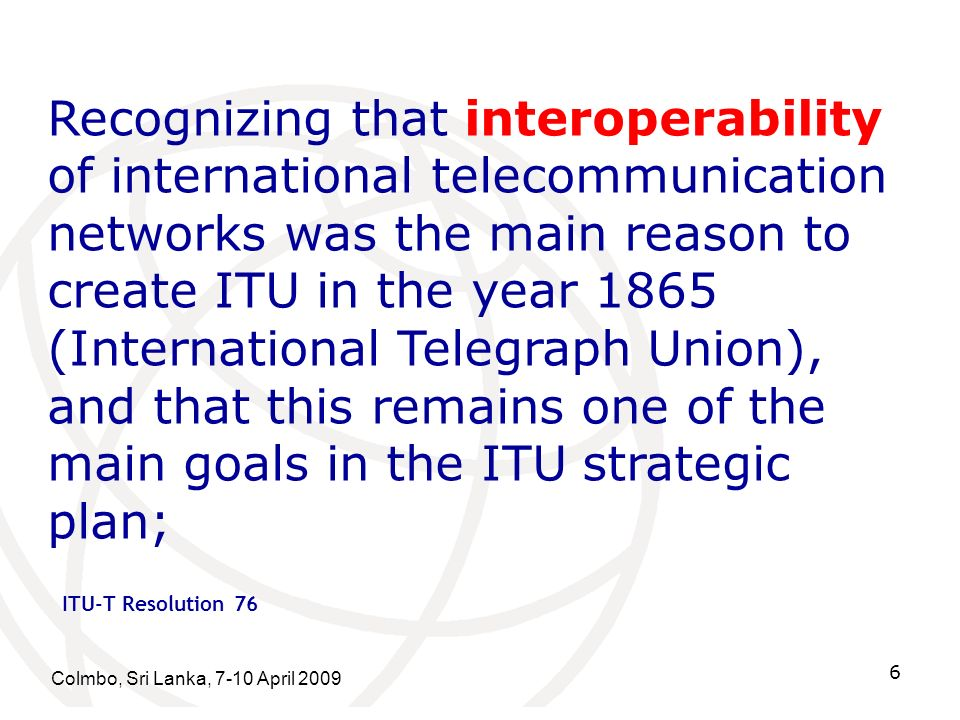 Colmbo, Sri Lanka, 7-10 April 2009 6 Recognizing that interoperability of international telecommunication networks was the main reason to create ITU in the year 1865 (International Telegraph Union), and that this remains one of the main goals in the ITU strategic plan; ITU-T Resolution 76