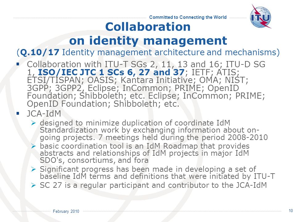 February 2010 Committed to Connecting the World 10 Collaboration on identity management (Q.10/17 Identity management architecture and mechanisms) Collaboration with ITU-T SGs 2, 11, 13 and 16; ITU-D SG 1, ISO/IEC JTC 1 SCs 6, 27 and 37; IETF; ATIS; ETSI/TISPAN; OASIS; Kantara Initiative; OMA; NIST; 3GPP; 3GPP2, Eclipse; InCommon; PRIME; OpenID Foundation; Shibboleth; etc.