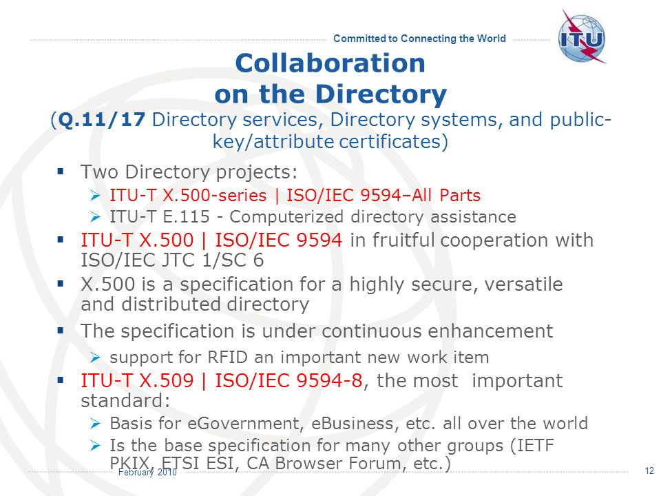 February 2010 Committed to Connecting the World 12 Collaboration on the Directory (Q.11/17 Directory services, Directory systems, and public- key/attribute certificates) Two Directory projects: ITU-T X.500-series | ISO/IEC 9594–All Parts ITU-T E.115 - Computerized directory assistance ITU-T X.500 | ISO/IEC 9594 in fruitful cooperation with ISO/IEC JTC 1/SC 6 X.500 is a specification for a highly secure, versatile and distributed directory The specification is under continuous enhancement support for RFID an important new work item ITU-T X.509 | ISO/IEC 9594-8, the most important standard: Basis for eGovernment, eBusiness, etc.