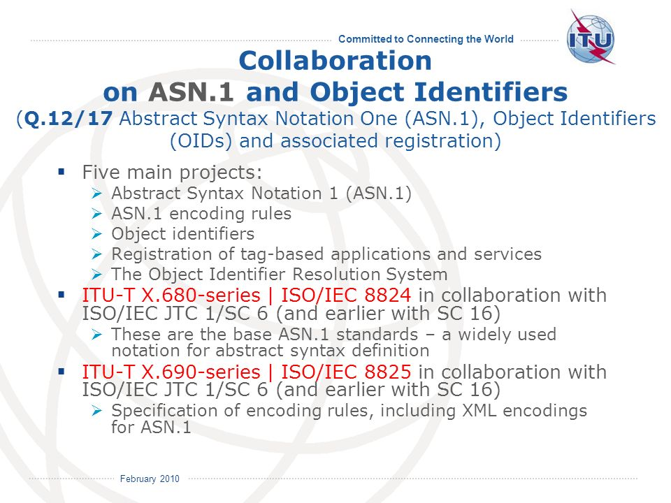 February 2010 Committed to Connecting the World Five main projects: Abstract Syntax Notation 1 (ASN.1) ASN.1 encoding rules Object identifiers Registration of tag-based applications and services The Object Identifier Resolution System ITU-T X.680-series | ISO/IEC 8824 in collaboration with ISO/IEC JTC 1/SC 6 (and earlier with SC 16) These are the base ASN.1 standards – a widely used notation for abstract syntax definition ITU-T X.690-series | ISO/IEC 8825 in collaboration with ISO/IEC JTC 1/SC 6 (and earlier with SC 16) Specification of encoding rules, including XML encodings for ASN.1 Collaboration on ASN.1 and Object Identifiers (Q.12/17 Abstract Syntax Notation One (ASN.1), Object Identifiers (OIDs) and associated registration)