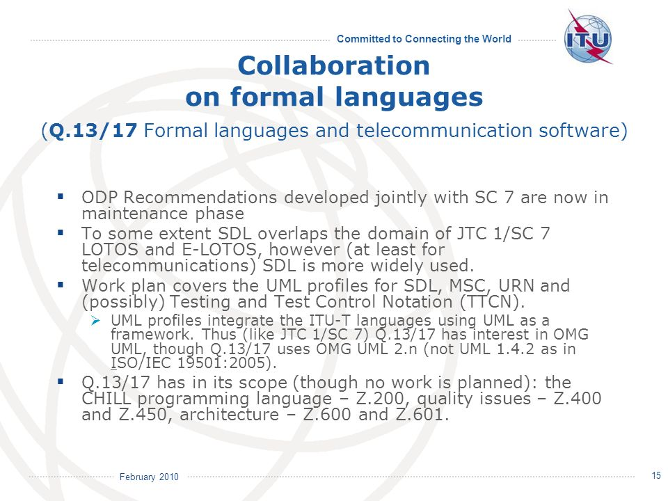 February 2010 Committed to Connecting the World 15 Collaboration on formal languages (Q.13/17 Formal languages and telecommunication software) ODP Recommendations developed jointly with SC 7 are now in maintenance phase To some extent SDL overlaps the domain of JTC 1/SC 7 LOTOS and E-LOTOS, however (at least for telecommunications) SDL is more widely used.