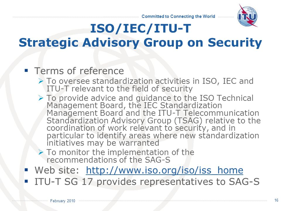 February 2010 Committed to Connecting the World ISO/IEC/ITU-T Strategic Advisory Group on Security Terms of reference To oversee standardization activities in ISO, IEC and ITU-T relevant to the field of security To provide advice and guidance to the ISO Technical Management Board, the IEC Standardization Management Board and the ITU-T Telecommunication Standardization Advisory Group (TSAG) relative to the coordination of work relevant to security, and in particular to identify areas where new standardization initiatives may be warranted To monitor the implementation of the recommendations of the SAG-S Web site: http://www.iso.org/iso/iss_homehttp://www.iso.org/iso/iss_home ITU-T SG 17 provides representatives to SAG-S 16