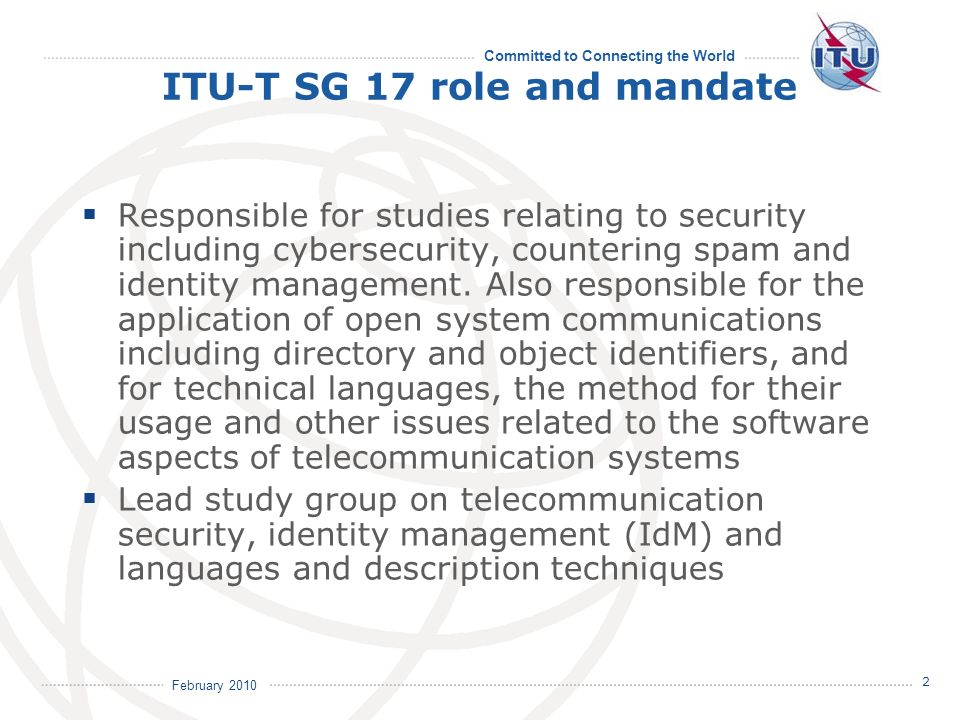 Committed to Connecting the World 2 February 2010 ITU-T SG 17 role and mandate Responsible for studies relating to security including cybersecurity, countering spam and identity management.