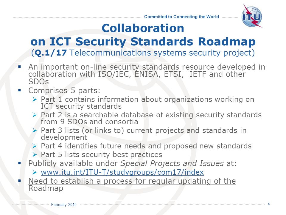 February 2010 Committed to Connecting the World 4 Collaboration on ICT Security Standards Roadmap (Q.1/17 Telecommunications systems security project) An important on-line security standards resource developed in collaboration with ISO/IEC, ENISA, ETSI, IETF and other SDOs Comprises 5 parts: Part 1 contains information about organizations working on ICT security standards Part 2 is a searchable database of existing security standards from 9 SDOs and consortia Part 3 lists (or links to) current projects and standards in development Part 4 identifies future needs and proposed new standards Part 5 lists security best practices Publicly available under Special Projects and Issues at: www.itu.int/ITU-T/studygroups/com17/index Need to establish a process for regular updating of the Roadmap