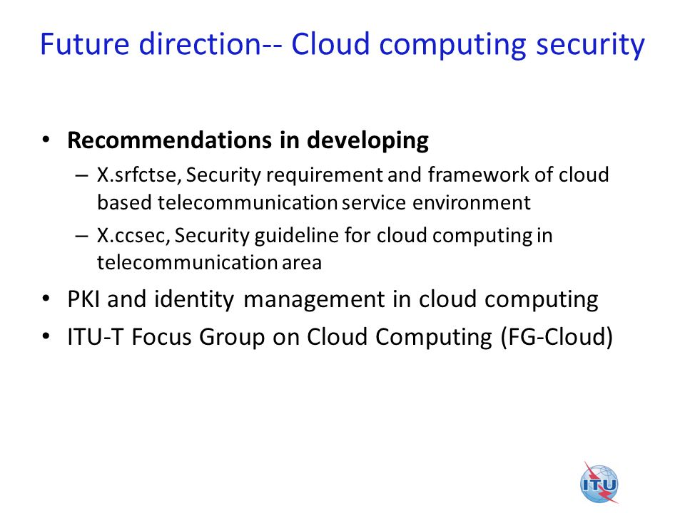 Future direction-- Cloud computing security Recommendations in developing – X.srfctse, Security requirement and framework of cloud based telecommunica