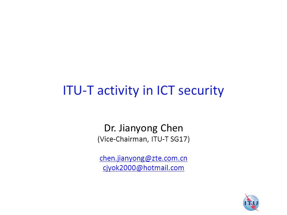 ITU-T activity in ICT security Dr. Jianyong Chen (Vice-Chairman, ITU-T SG17) chen.jianyong@zte.com.cn cjyok2000@hotmail.com