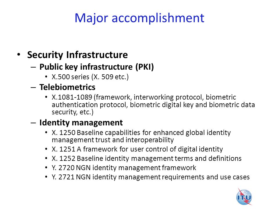 Major accomplishment Cybersecurity – X.1205Overview of cybersecurity X.1205 – X.1206A vendor-neutral framework for automatic notification of security related information and dissemination of updates X.1206 – X.1207Guidelines for telecommunication service providers for addressing the risk of spyware and potentially unwanted software X.1207 Countering spam – X.1231Technical strategies on countering spam X.1231 – X.1240Technologies involved in countering e-mail spam X.1240 – X.1241Technical framework for countering e-mail spam X.1241 – X.1242Short message service (SMS) spam filtering system based on user-specified rules X.1242 – X.1244Overall aspects of countering spam in IP-based multimedia applications X.1244