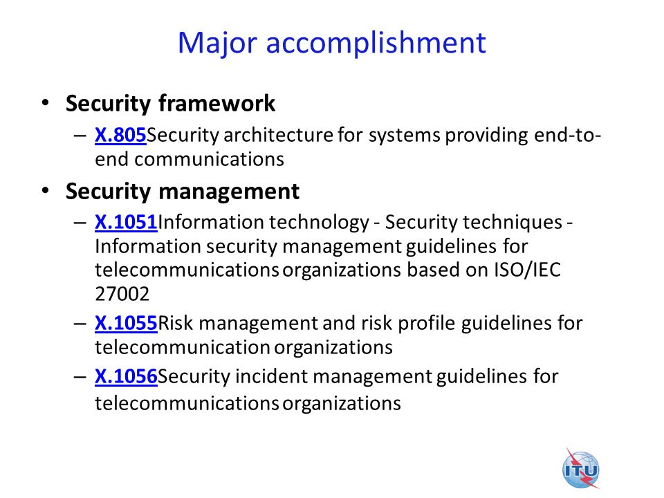 Major accomplishment Security framework – X.805Security architecture for systems providing end-to- end communications X.805 Security management – X.10