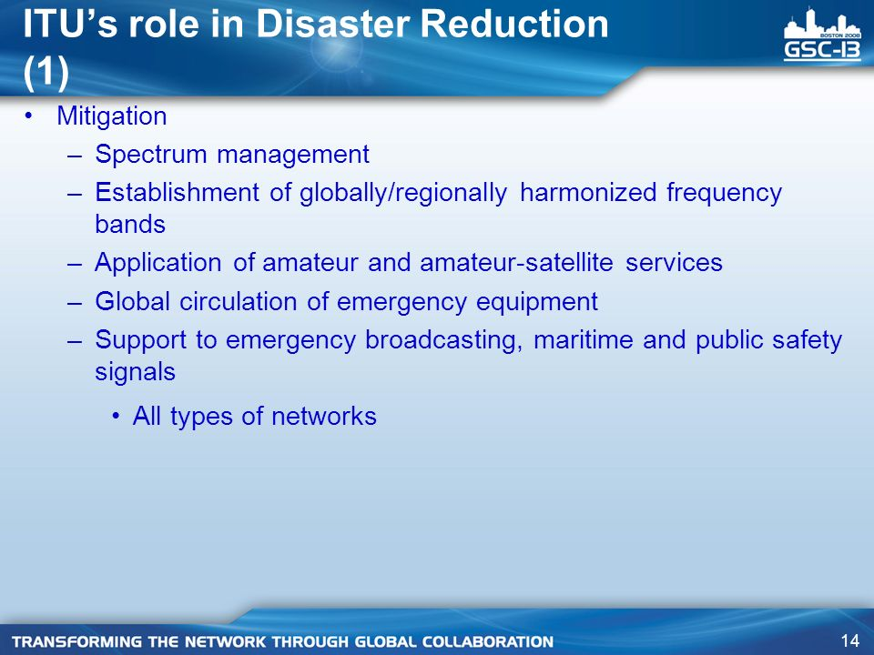 14 ITUs role in Disaster Reduction (1) Mitigation –Spectrum management –Establishment of globally/regionally harmonized frequency bands –Application of amateur and amateur-satellite services –Global circulation of emergency equipment –Support to emergency broadcasting, maritime and public safety signals All types of networks