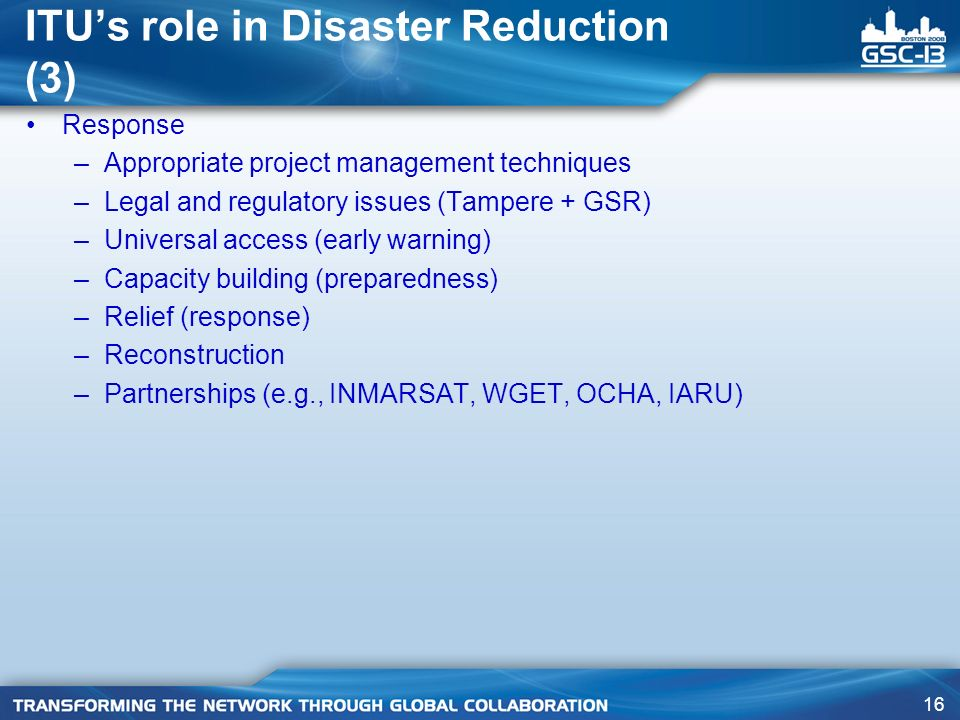 16 ITUs role in Disaster Reduction (3) Response –Appropriate project management techniques –Legal and regulatory issues (Tampere + GSR) –Universal access (early warning) –Capacity building (preparedness) –Relief (response) –Reconstruction –Partnerships (e.g., INMARSAT, WGET, OCHA, IARU)