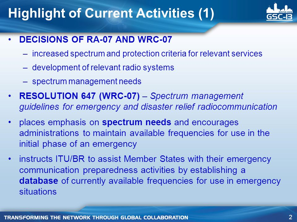 2 DECISIONS OF RA-07 AND WRC-07 –increased spectrum and protection criteria for relevant services –development of relevant radio systems –spectrum management needs RESOLUTION 647 (WRC-07) – Spectrum management guidelines for emergency and disaster relief radiocommunication places emphasis on spectrum needs and encourages administrations to maintain available frequencies for use in the initial phase of an emergency instructs ITU/BR to assist Member States with their emergency communication preparedness activities by establishing a database of currently available frequencies for use in emergency situations Highlight of Current Activities (1)