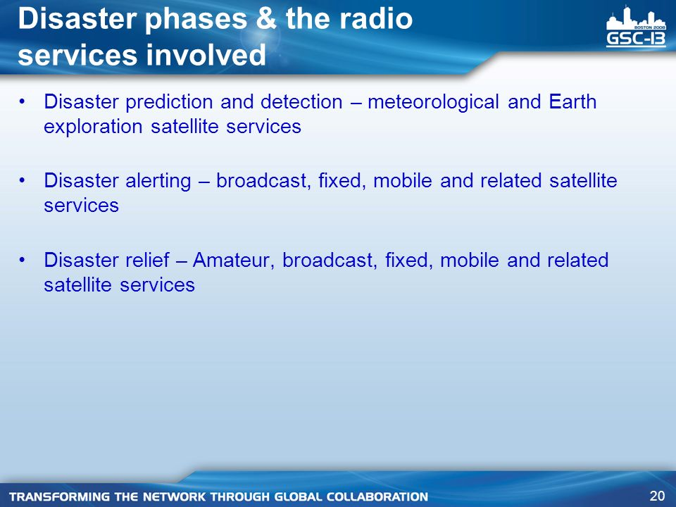 20 Disaster phases & the radio services involved Disaster prediction and detection – meteorological and Earth exploration satellite services Disaster alerting – broadcast, fixed, mobile and related satellite services Disaster relief – Amateur, broadcast, fixed, mobile and related satellite services