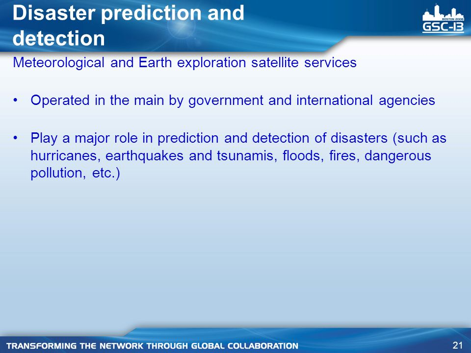 21 Disaster prediction and detection Meteorological and Earth exploration satellite services Operated in the main by government and international agencies Play a major role in prediction and detection of disasters (such as hurricanes, earthquakes and tsunamis, floods, fires, dangerous pollution, etc.)