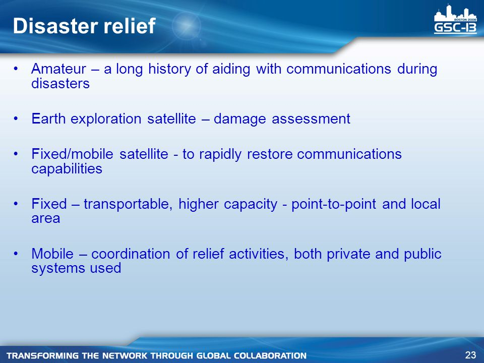 23 Disaster relief Amateur – a long history of aiding with communications during disasters Earth exploration satellite – damage assessment Fixed/mobile satellite - to rapidly restore communications capabilities Fixed – transportable, higher capacity - point-to-point and local area Mobile – coordination of relief activities, both private and public systems used