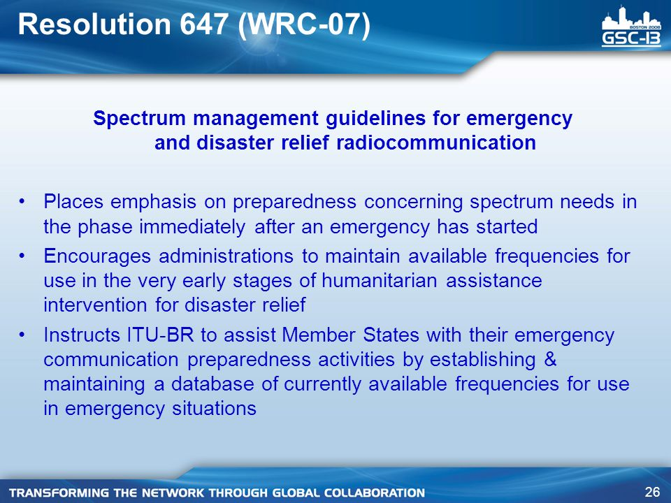 26 Resolution 647 (WRC-07) Spectrum management guidelines for emergency and disaster relief radiocommunication Places emphasis on preparedness concerning spectrum needs in the phase immediately after an emergency has started Encourages administrations to maintain available frequencies for use in the very early stages of humanitarian assistance intervention for disaster relief Instructs ITU-BR to assist Member States with their emergency communication preparedness activities by establishing & maintaining a database of currently available frequencies for use in emergency situations