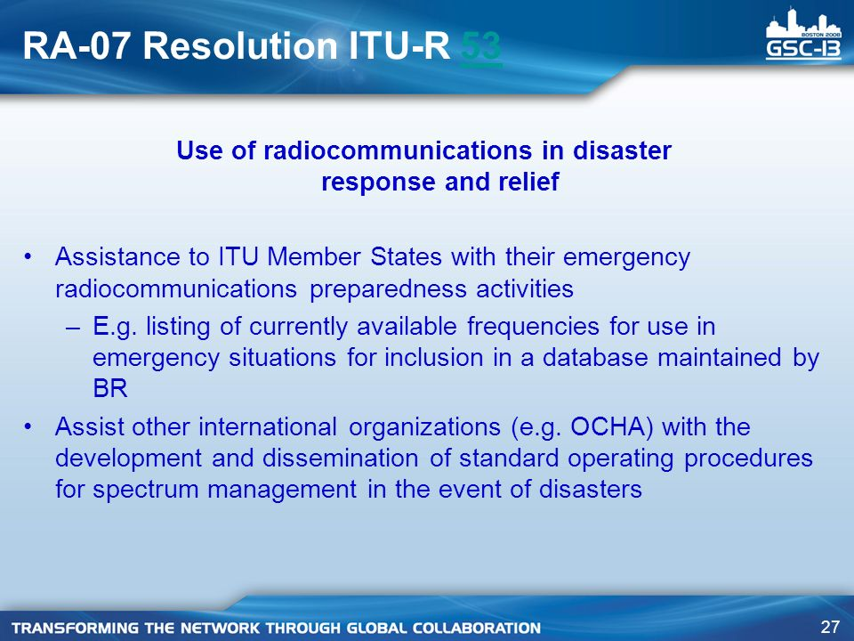 27 RA-07 Resolution ITU-R 5353 Use of radiocommunications in disaster response and relief Assistance to ITU Member States with their emergency radiocommunications preparedness activities –E.g.