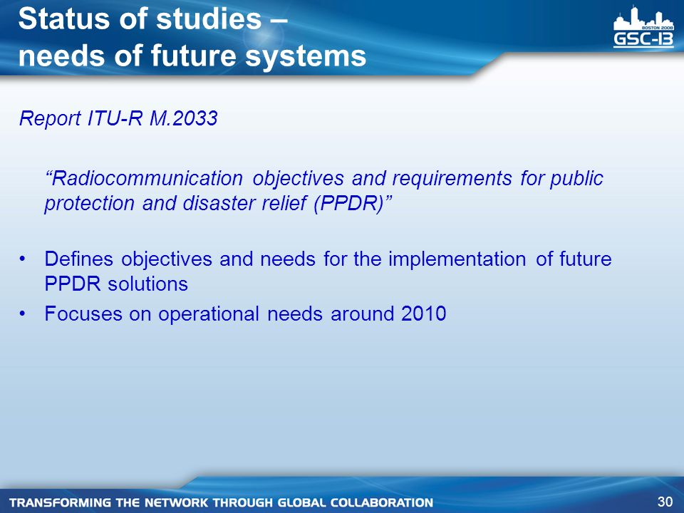 30 Status of studies – needs of future systems Report ITU-R M.2033 Radiocommunication objectives and requirements for public protection and disaster relief (PPDR) Defines objectives and needs for the implementation of future PPDR solutions Focuses on operational needs around 2010