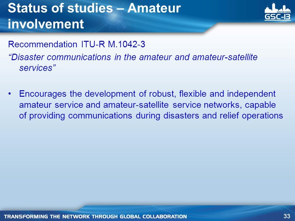 33 Status of studies – Amateur involvement Recommendation ITU-R M.1042-3 Disaster communications in the amateur and amateur-satellite services Encourages the development of robust, flexible and independent amateur service and amateur-satellite service networks, capable of providing communications during disasters and relief operations