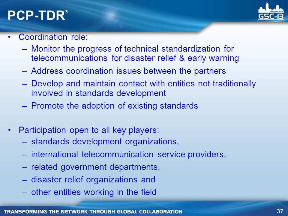 37 PCP-TDR * Coordination role: –Monitor the progress of technical standardization for telecommunications for disaster relief & early warning –Address coordination issues between the partners –Develop and maintain contact with entities not traditionally involved in standards development –Promote the adoption of existing standards Participation open to all key players: –standards development organizations, –international telecommunication service providers, –related government departments, –disaster relief organizations and –other entities working in the field