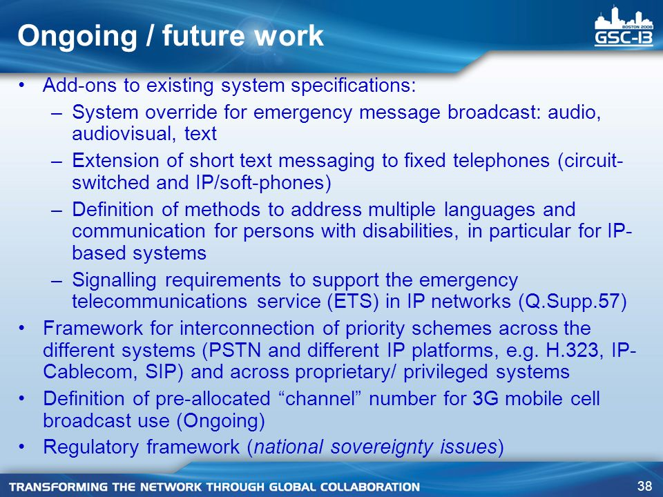 38 Ongoing / future work Add-ons to existing system specifications: –System override for emergency message broadcast: audio, audiovisual, text –Extension of short text messaging to fixed telephones (circuit- switched and IP/soft-phones) –Definition of methods to address multiple languages and communication for persons with disabilities, in particular for IP- based systems –Signalling requirements to support the emergency telecommunications service (ETS) in IP networks (Q.Supp.57) Framework for interconnection of priority schemes across the different systems (PSTN and different IP platforms, e.g.