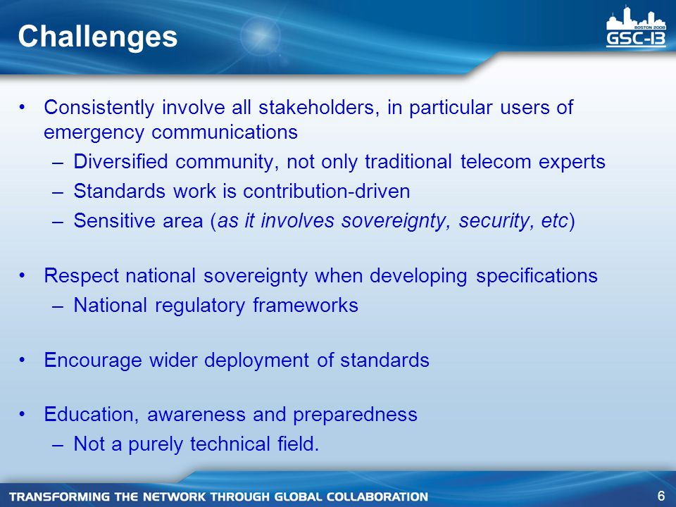 6 Challenges Consistently involve all stakeholders, in particular users of emergency communications –Diversified community, not only traditional telecom experts –Standards work is contribution-driven –Sensitive area (as it involves sovereignty, security, etc) Respect national sovereignty when developing specifications –National regulatory frameworks Encourage wider deployment of standards Education, awareness and preparedness –Not a purely technical field.